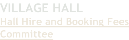 VILLAGE HALL Hall Hire and Booking Fees Committee